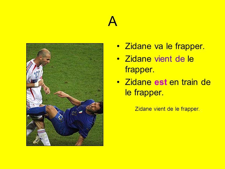 A Zidane va le frapper. Zidane vient de le frapper. Zidane est en train de le frapper. Zidane vient de le frapper.