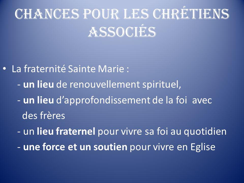 Chances pour les chrétiens associés La fraternité Sainte Marie : - un lieu de renouvellement spirituel, - un lieu dapprofondissement de la foi avec de