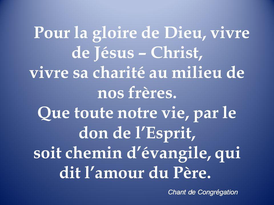 Pour la gloire de Dieu, vivre de Jésus – Christ, vivre sa charité au milieu de nos frères. Que toute notre vie, par le don de lEsprit, soit chemin dév