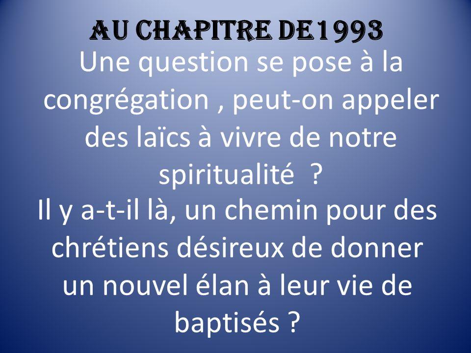 Au chapitre de1993 Une question se pose à la congrégation, peut-on appeler des laïcs à vivre de notre spiritualité ? Il y a-t-il là, un chemin pour de