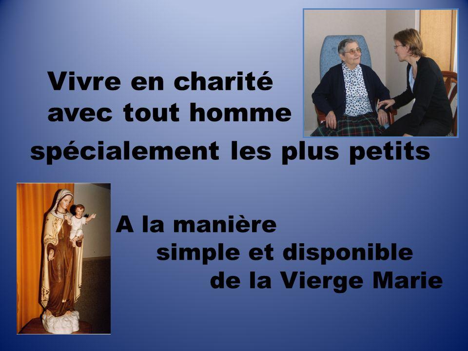 spécialement les plus petits A la manière simple et disponible de la Vierge Marie Vivre en charité avec tout homme