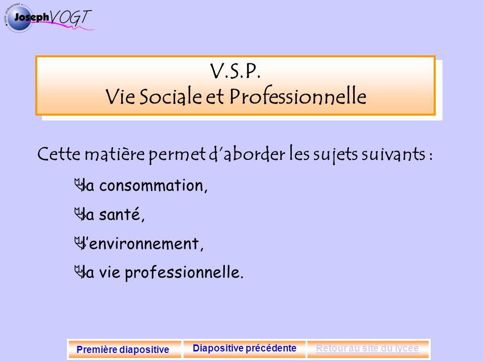 V.S.P. Vie Sociale et Professionnelle Cette matière permet daborder les sujets suivants : la consommation, la santé, lenvironnement, la vie profession