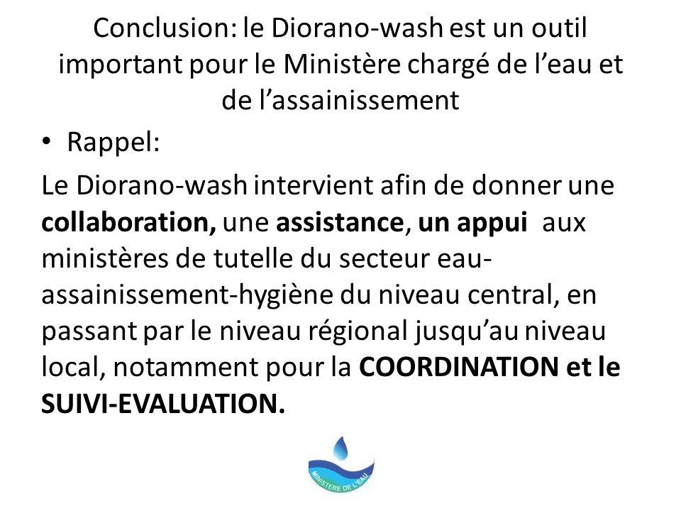 Conclusion: le Diorano-wash est un outil important pour le Ministère chargé de leau et de lassainissement Rappel: Le Diorano-wash intervient afin de donner une collaboration, une assistance, un appui aux ministères de tutelle du secteur eau- assainissement-hygiène du niveau central, en passant par le niveau régional jusquau niveau local, notamment pour la COORDINATION et le SUIVI-EVALUATION.