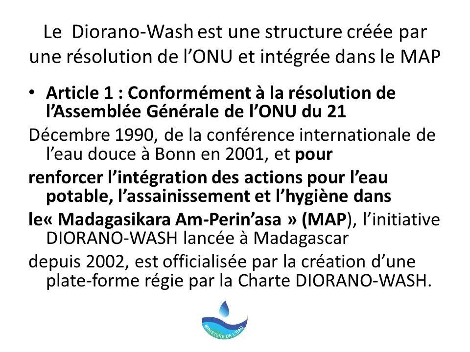 Le Diorano-Wash est une structure créée par une résolution de lONU et intégrée dans le MAP Article 1 : Conformément à la résolution de lAssemblée Générale de lONU du 21 Décembre 1990, de la conférence internationale de leau douce à Bonn en 2001, et pour renforcer lintégration des actions pour leau potable, lassainissement et lhygiène dans le« Madagasikara Am-Perinasa » (MAP), linitiative DIORANO-WASH lancée à Madagascar depuis 2002, est officialisée par la création dune plate-forme régie par la Charte DIORANO-WASH.