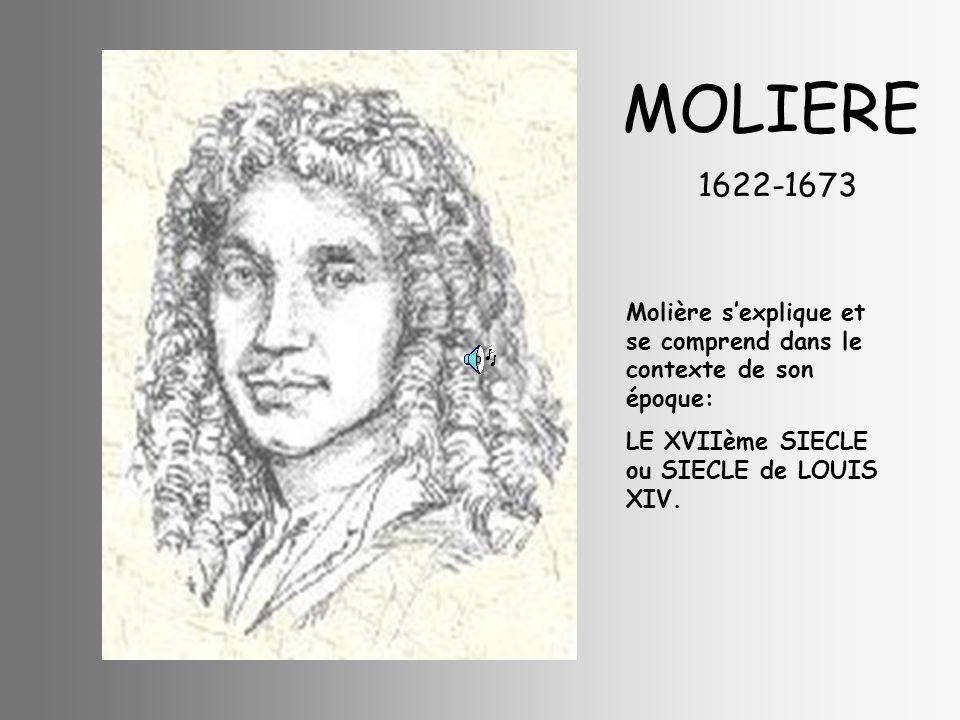 MOLIERE 1622-1673 Molière sexplique et se comprend dans le contexte de son époque: LE XVIIème SIECLE ou SIECLE de LOUIS XIV.