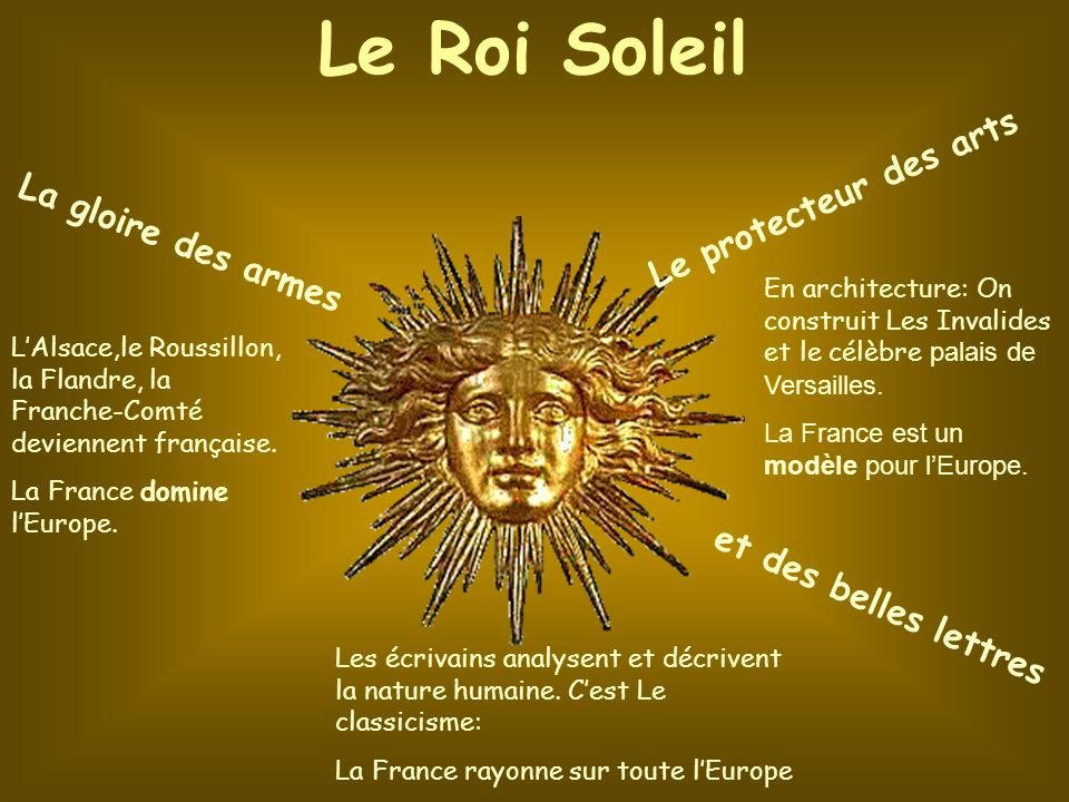 Le Roi Soleil La gloire des armes Le protecteur des arts et des belles lettres LAlsace,le Roussillon, la Flandre, la Franche-Comté deviennent français