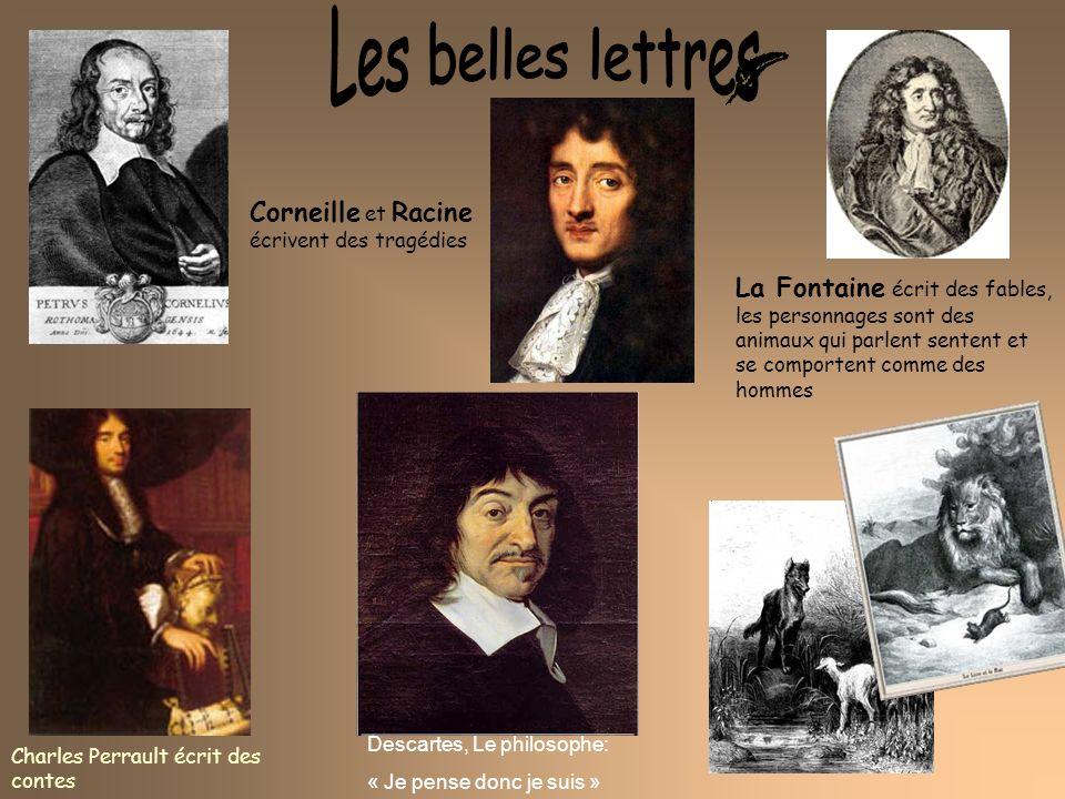 Charles Perrault écrit des contes Corneille et Racine écrivent des tragédies Descartes, Le philosophe: « Je pense donc je suis » La Fontaine écrit des