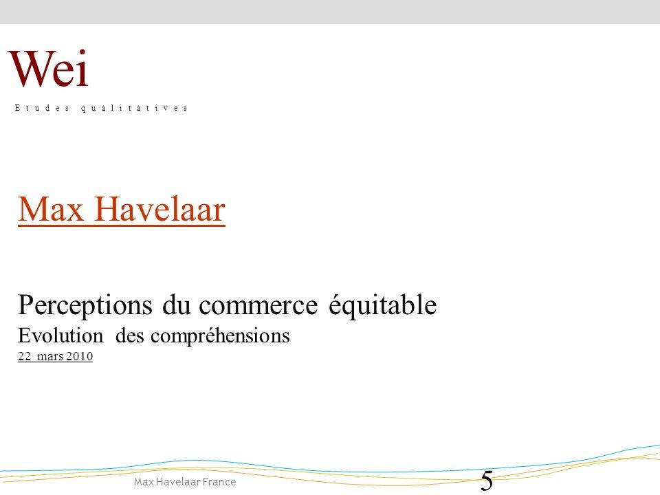 Max Havelaar France 5 Max Havelaar Perceptions du commerce équitable Evolution des compréhensions 22 mars 2010 Wei E t u d e s q u a l i t a t i v e s