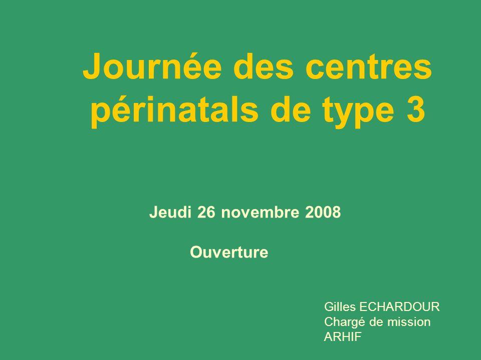 Journée des centres périnatals de type 3 Jeudi 26 novembre 2008 Ouverture Gilles ECHARDOUR Chargé de mission ARHIF