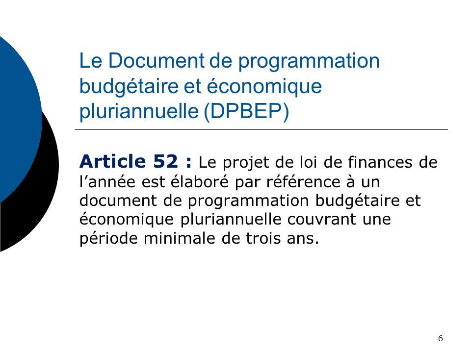 Le Document de programmation budgétaire et économique pluriannuelle (DPBEP) Les caractéristiques principales du DPBEP : il sert de cadre de référence pour lélaboration de la loi de finances ; il est élaboré sur la base dhypothèses économiques précises et justifiées ; il évalue le niveau global des recettes attendues de lEtat il évalue les dépenses budgétaires ; évalue lévolution de lensemble des ressources, des charges et de la dette du secteur public ; il fixe les objectifs déquilibre budgétaire et financier sur le moyen terme en application des dispositions du Pacte de convergence, de stabilité, de croissance et de solidarité.