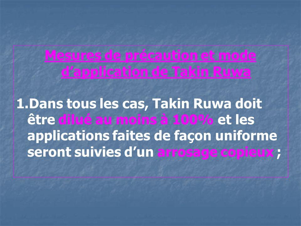 Mesures de précaution et mode dapplication de Takin Ruwa 1.Dans tous les cas, Takin Ruwa doit être dilué au moins à 100% et les applications faites de façon uniforme seront suivies dun arrosage copieux ;