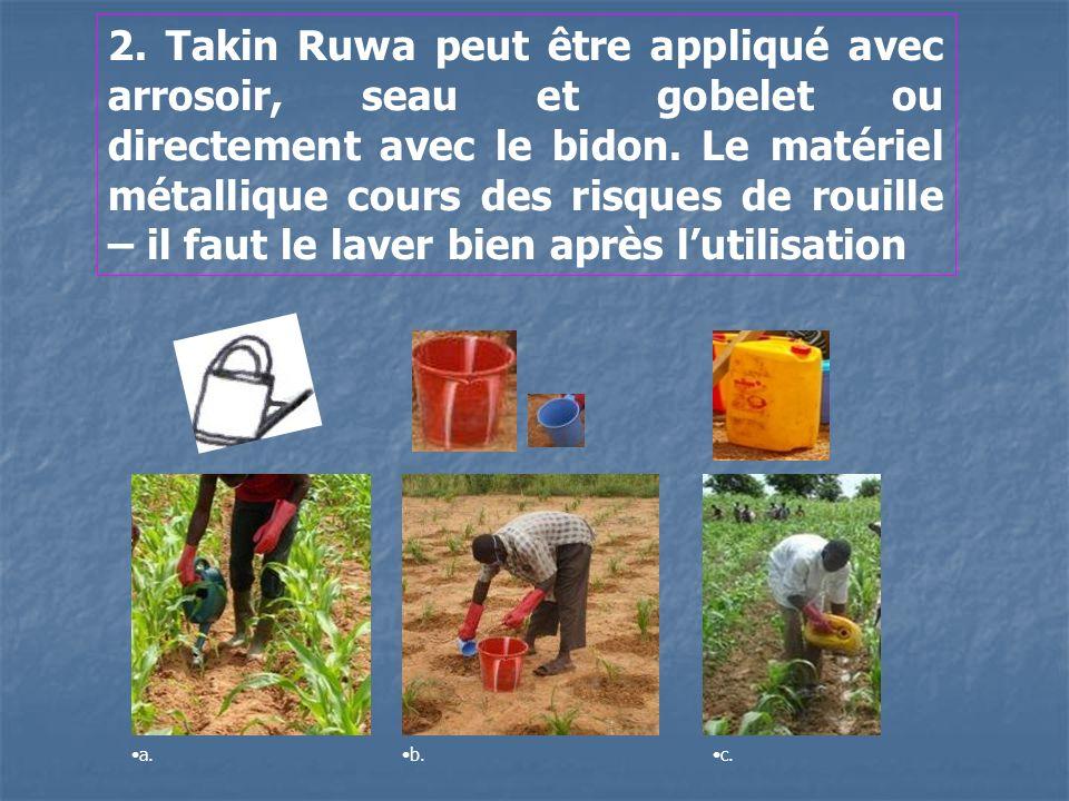 2. Takin Ruwa peut être appliqué avec arrosoir, seau et gobelet ou directement avec le bidon. Le matériel métallique cours des risques de rouille – il