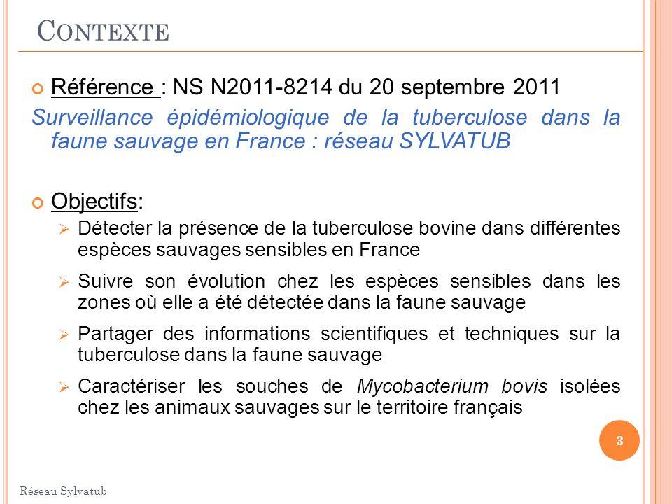 Référence : NS N2011-8214 du 20 septembre 2011 Surveillance épidémiologique de la tuberculose dans la faune sauvage en France : réseau SYLVATUB Objectifs: Détecter la présence de la tuberculose bovine dans différentes espèces sauvages sensibles en France Suivre son évolution chez les espèces sensibles dans les zones où elle a été détectée dans la faune sauvage Partager des informations scientifiques et techniques sur la tuberculose dans la faune sauvage Caractériser les souches de Mycobacterium bovis isolées chez les animaux sauvages sur le territoire français 3 Réseau Sylvatub