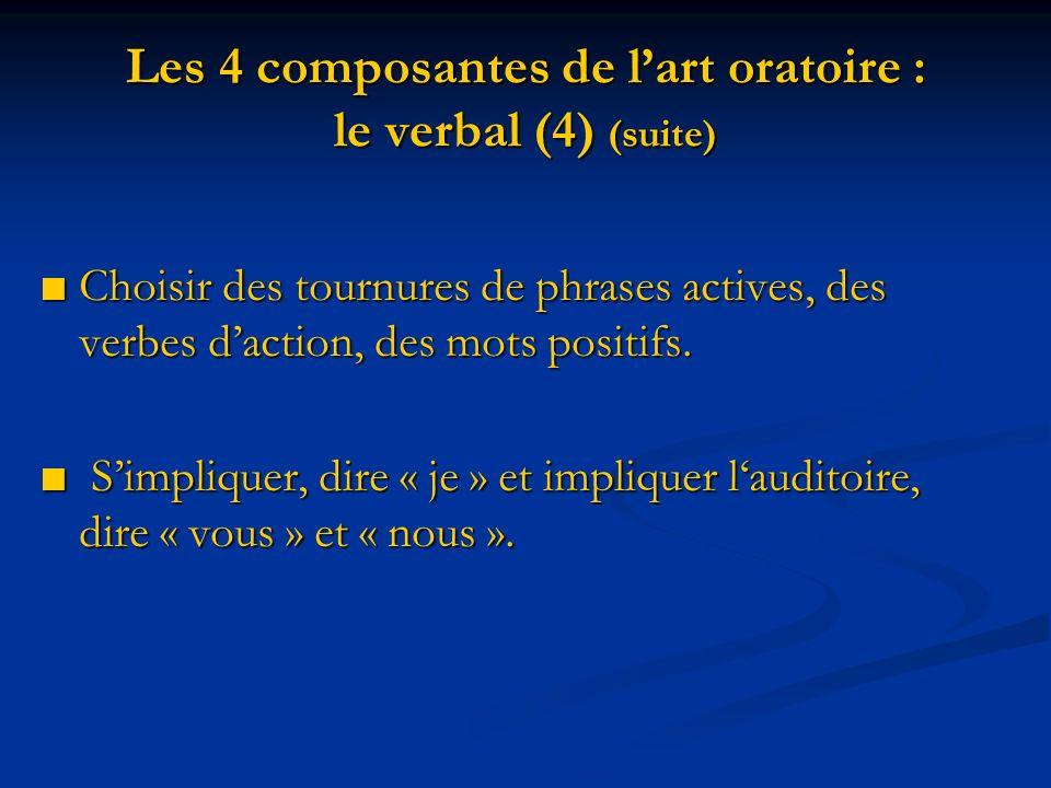 Les 4 composantes de lart oratoire : le verbal (4) (suite) Choisir des tournures de phrases actives, des verbes daction, des mots positifs. Choisir de
