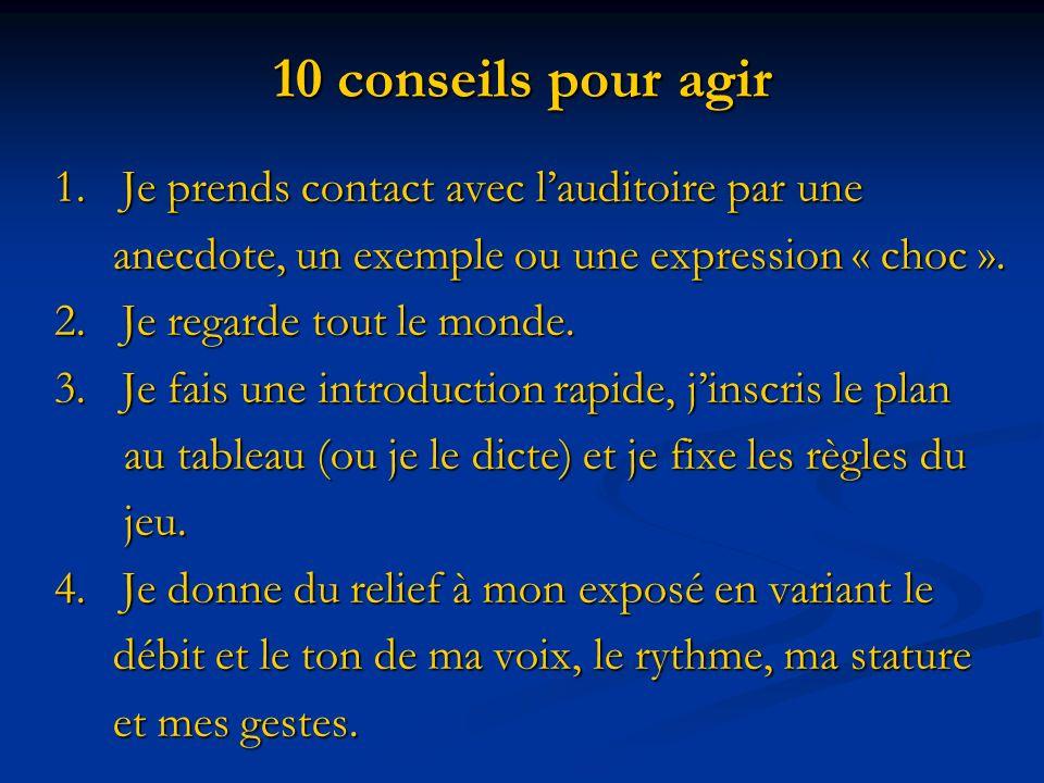 10 conseils pour agir 1. Je prends contact avec lauditoire par une 1. Je prends contact avec lauditoire par une anecdote, un exemple ou une expression