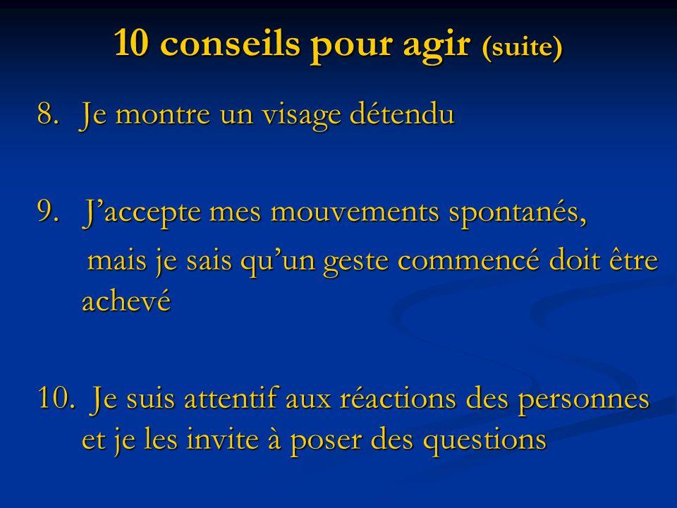 10 conseils pour agir (suite) 8.Je montre un visage détendu 9. Jaccepte mes mouvements spontanés, mais je sais quun geste commencé doit être achevé ma