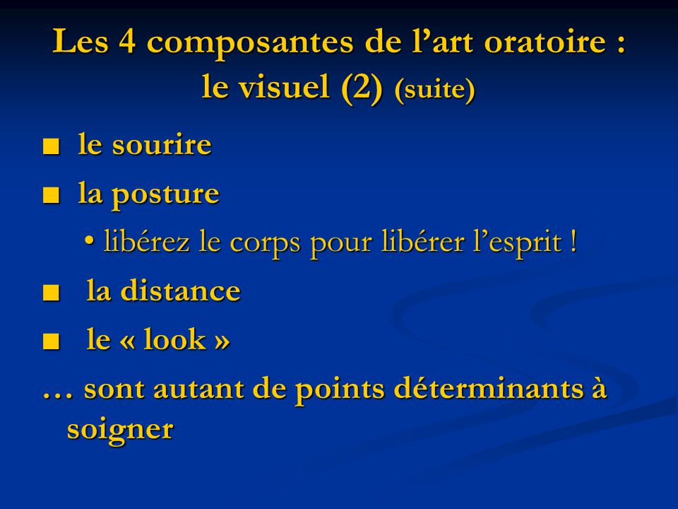 Les 4 composantes de lart oratoire : le visuel (2) (suite) le sourire le sourire la posture la posture libérez le corps pour libérer lesprit ! libérez
