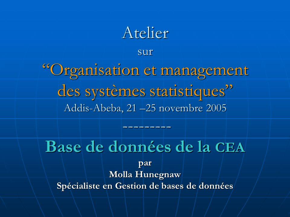 Atelier surOrganisation et management des systèmes statistiques Addis-Abeba, 21 –25 novembre 2005 --------- Base de données de la CEA par Molla Hunegnaw Spécialiste en Gestion de bases de données