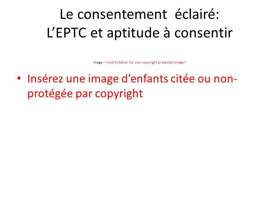 Le consentement éclairé: LEPTC et aptitude à consentir Image: Insérez une image denfants citée ou non- protégée par copyright