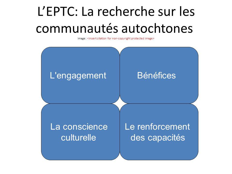 LEPTC: La recherche sur les communautés autochtones Image: L engagement La conscience culturelle Le renforcement des capacités Bénéfices