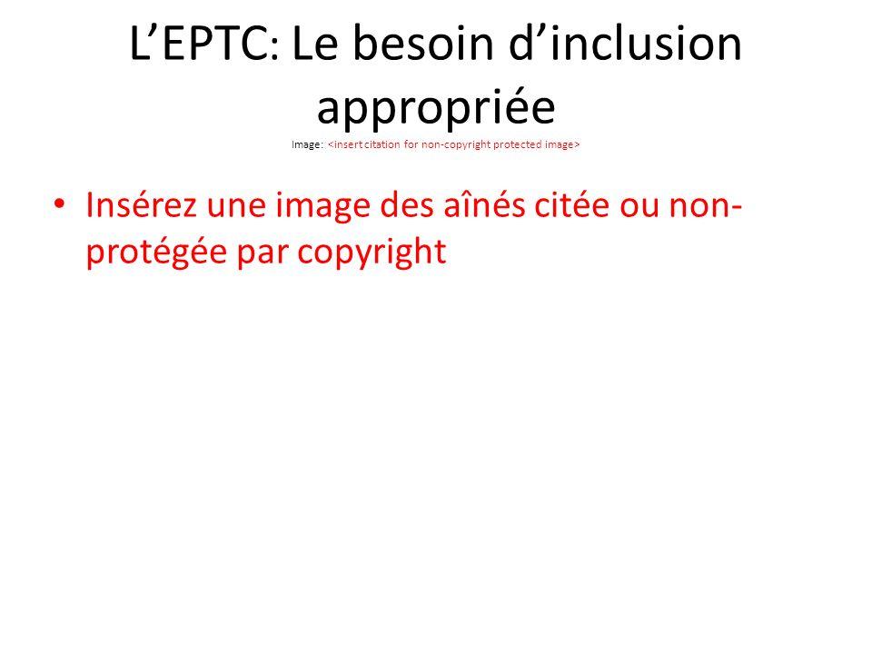 LEPTC : Le besoin dinclusion appropriée Image: Insérez une image des aînés citée ou non- protégée par copyright