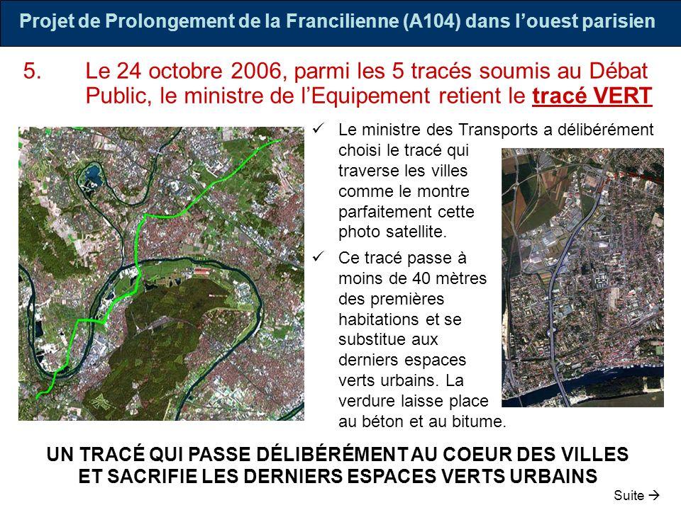 Projet de Prolongement de la Francilienne (A104) dans louest parisien 6.Le tracé VERT, retenu par le ministre est de loin le pire des 5 tracés proposés : Cest celui qui impacte le plus de monde : Cest celui qui protège le moins les populations : LA SANTÉ DES POPULATIONS EST DÉLIBÉRÉMENT SACRIFIÉE Suite SUR LE PLAN SANITAIRE Cest celui que le « volet Air » du dossier de lEtat, indigent à bien des égards, qualifie pourtant de « scénario le plus pénalisant » sur les 2 seuls polluants étudiés « Dioxyde dAzote (NO2) : Globalement, le scénario vert est le scénario le plus pénalisant puisque ce scénario est celui pour lequel lexposition reste la plus forte autant pour les concentrations comprises entre 40 et 50 μg/m3 que pour les concentrations supérieures à 50 μg/m3 pour laquelle les risques sur la santé sont les plus importants.