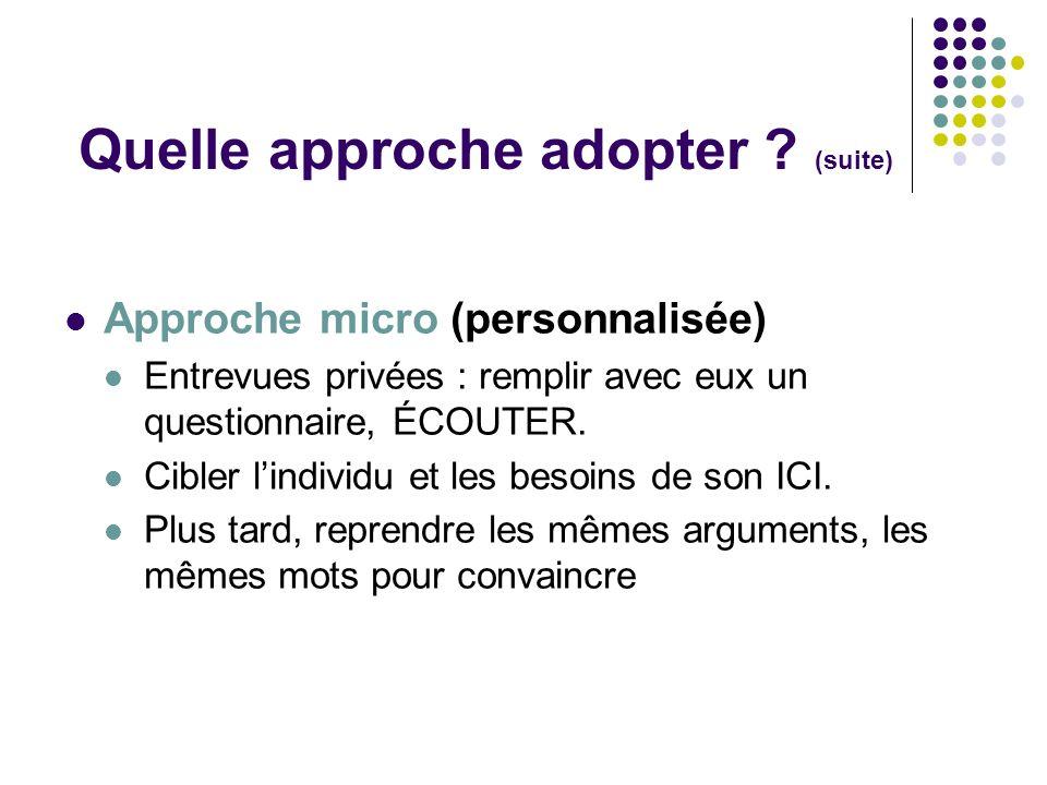 Quelle approche adopter ? (suite) Approche micro (personnalisée) Entrevues privées : remplir avec eux un questionnaire, ÉCOUTER. Cibler lindividu et l