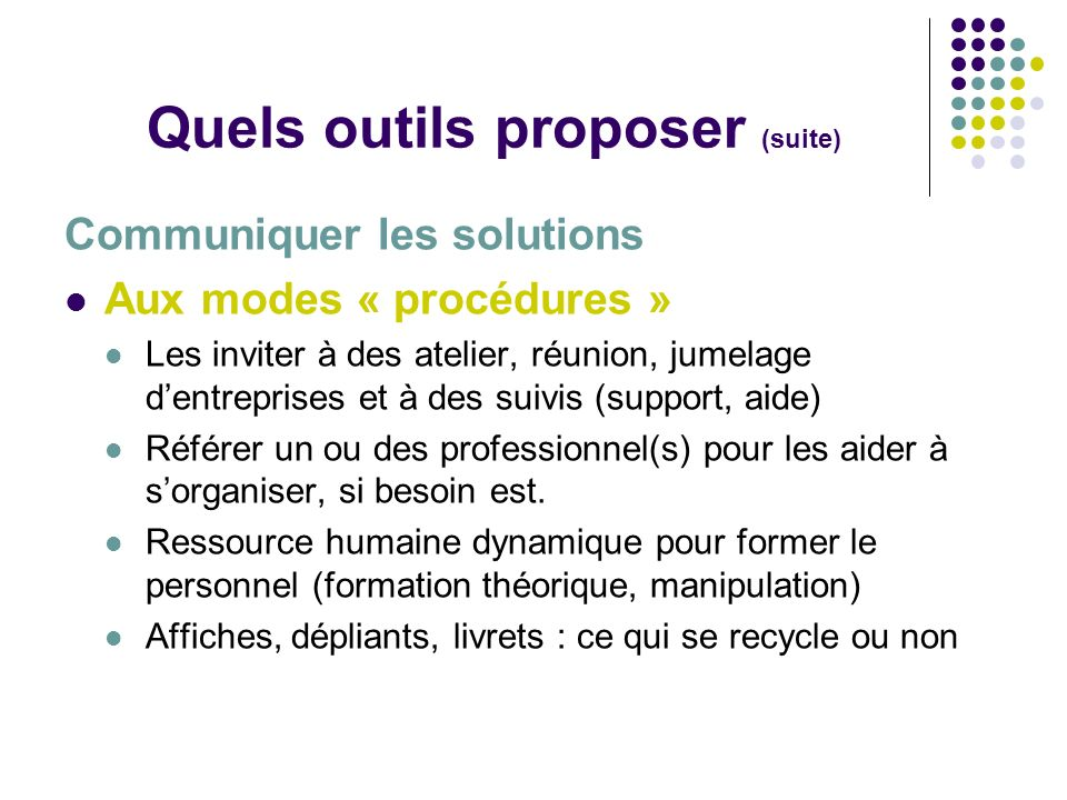 Quels outils proposer (suite) Communiquer les solutions Aux modes « procédures » Les inviter à des atelier, réunion, jumelage dentreprises et à des su