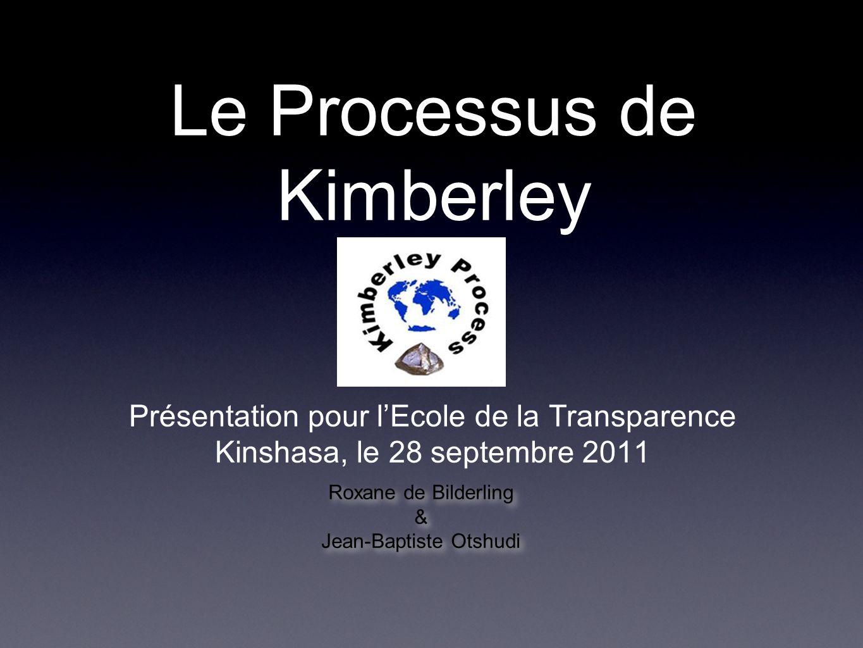 Le Processus de Kimberley Présentation pour lEcole de la Transparence Kinshasa, le 28 septembre 2011 Roxane de Bilderling & Jean-Baptiste Otshudi Roxa