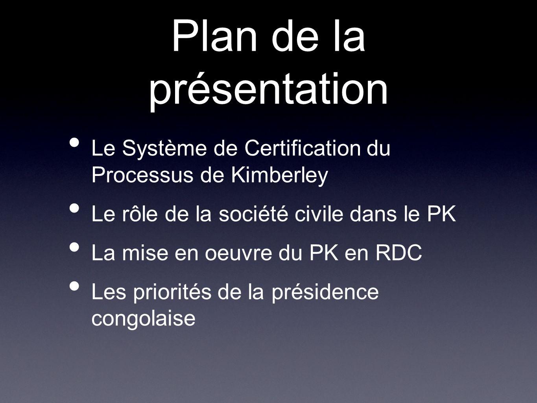 Plan de la présentation Le Système de Certification du Processus de Kimberley Le rôle de la société civile dans le PK La mise en oeuvre du PK en RDC L