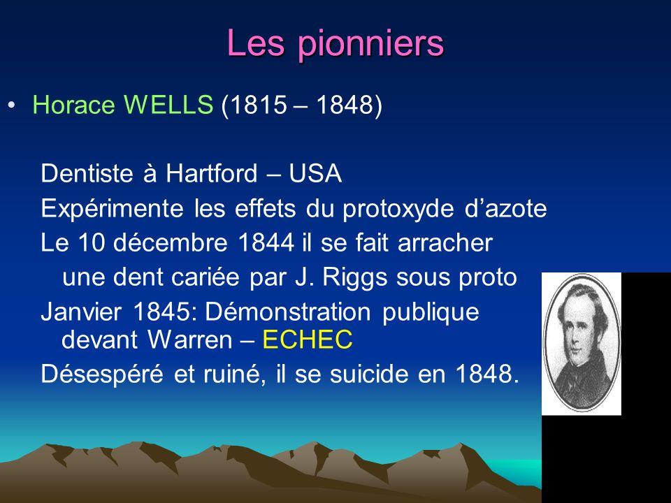 Les pionniers Horace WELLS (1815 – 1848) Dentiste à Hartford – USA Expérimente les effets du protoxyde dazote Le 10 décembre 1844 il se fait arracher