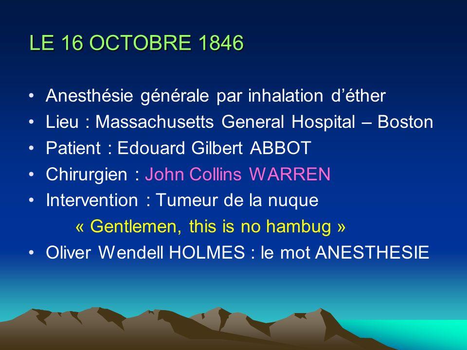 LE 16 OCTOBRE 1846 LE 16 OCTOBRE 1846 Anesthésie générale par inhalation déther Lieu : Massachusetts General Hospital – Boston Patient : Edouard Gilbe