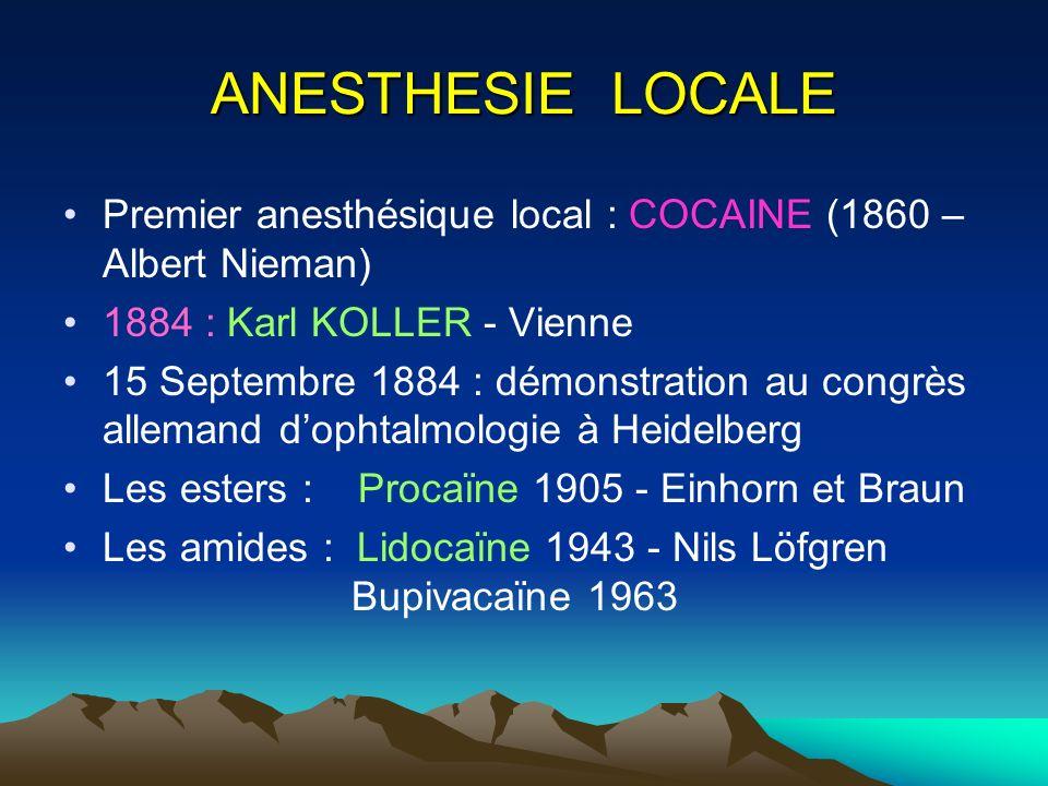 ANESTHESIE LOCALE Premier anesthésique local : COCAINE (1860 – Albert Nieman) 1884 : Karl KOLLER - Vienne 15 Septembre 1884 : démonstration au congrès