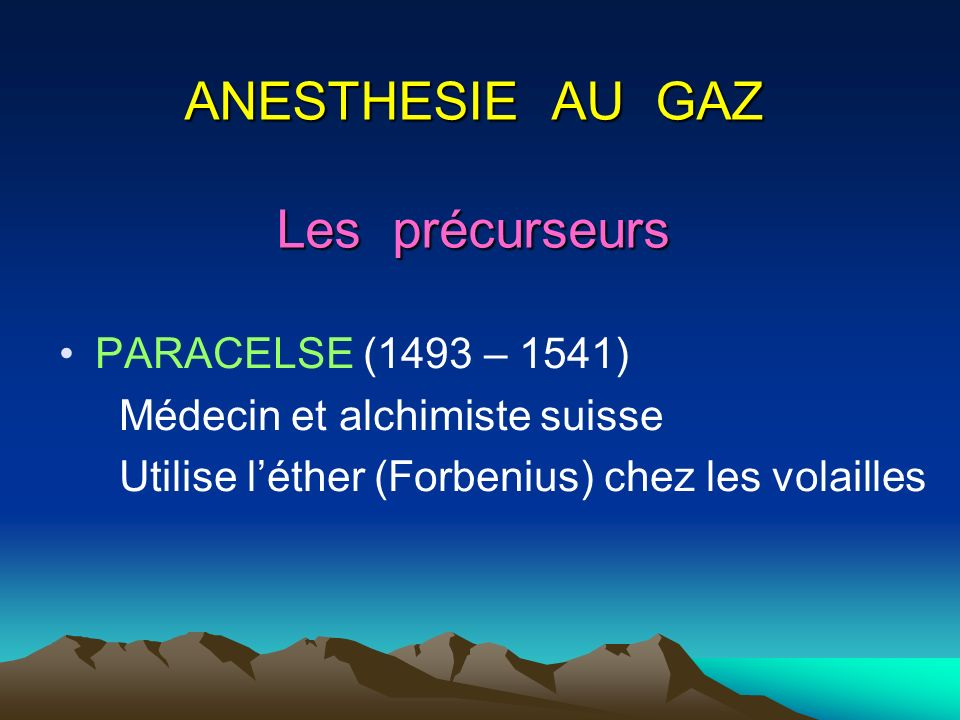 ANESTHESIE AU GAZ Les précurseurs PARACELSE (1493 – 1541) Médecin et alchimiste suisse Utilise léther (Forbenius) chez les volailles