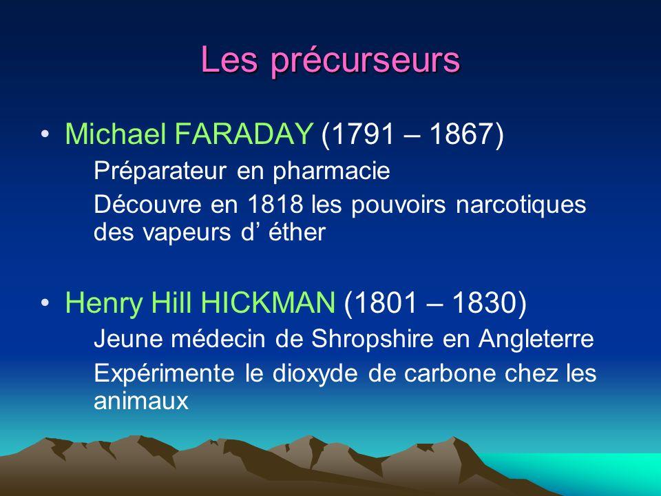 Les précurseurs Michael FARADAY (1791 – 1867) Préparateur en pharmacie Découvre en 1818 les pouvoirs narcotiques des vapeurs d éther Henry Hill HICKMA