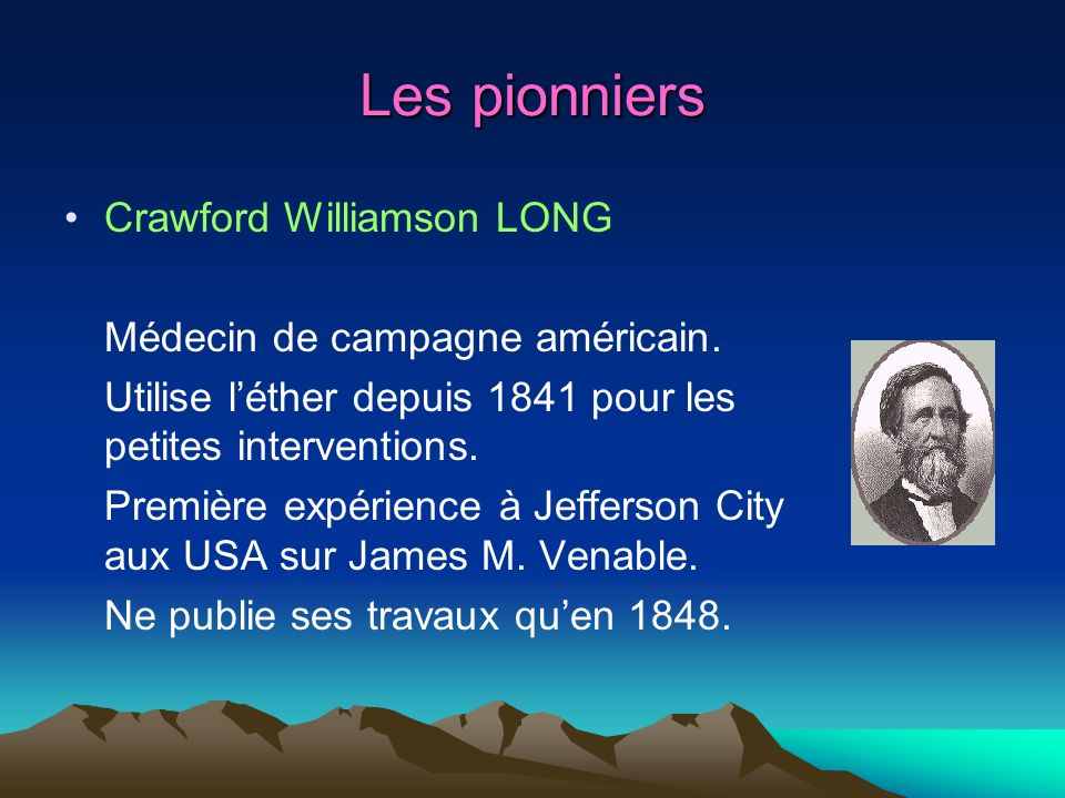 Les pionniers Crawford Williamson LONG Médecin de campagne américain. Utilise léther depuis 1841 pour les petites interventions. Première expérience à