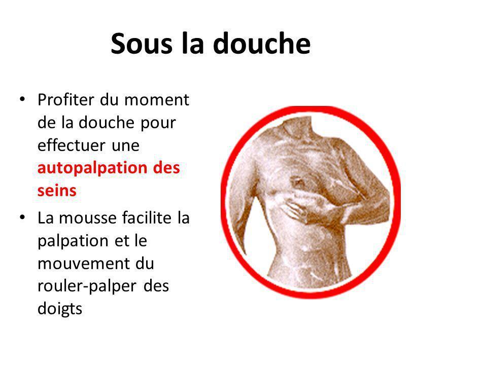 Sous la douche Profiter du moment de la douche pour effectuer une autopalpation des seins La mousse facilite la palpation et le mouvement du rouler-pa