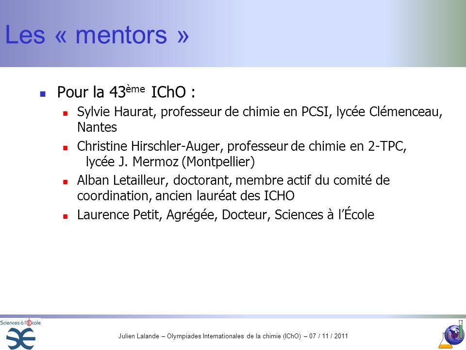 Julien Lalande – Olympiades Internationales de la chimie (IChO) – 07 / 11 / 2011 Les « mentors » Pour la 43 ème IChO : Sylvie Haurat, professeur de ch