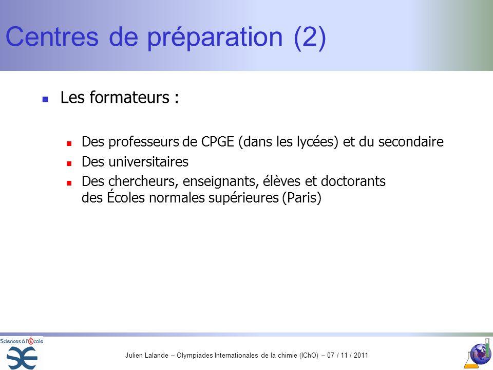 Julien Lalande – Olympiades Internationales de la chimie (IChO) – 07 / 11 / 2011 Centres de préparation (2) Les formateurs : Des professeurs de CPGE (
