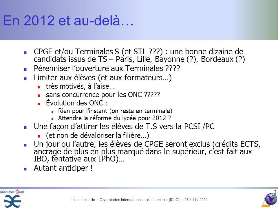Julien Lalande – Olympiades Internationales de la chimie (IChO) – 07 / 11 / 2011 En 2012 et au-delà… CPGE et/ou Terminales S (et STL ???) : une bonne