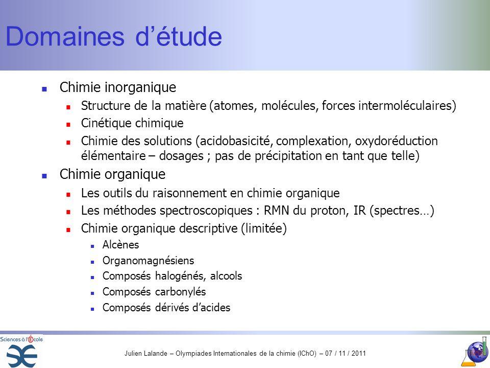Julien Lalande – Olympiades Internationales de la chimie (IChO) – 07 / 11 / 2011 Domaines détude Chimie inorganique Structure de la matière (atomes, m