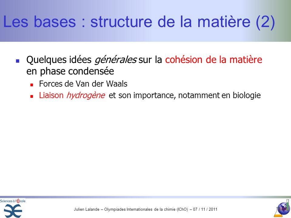 Julien Lalande – Olympiades Internationales de la chimie (IChO) – 07 / 11 / 2011 Les bases : structure de la matière (2) Quelques idées générales sur