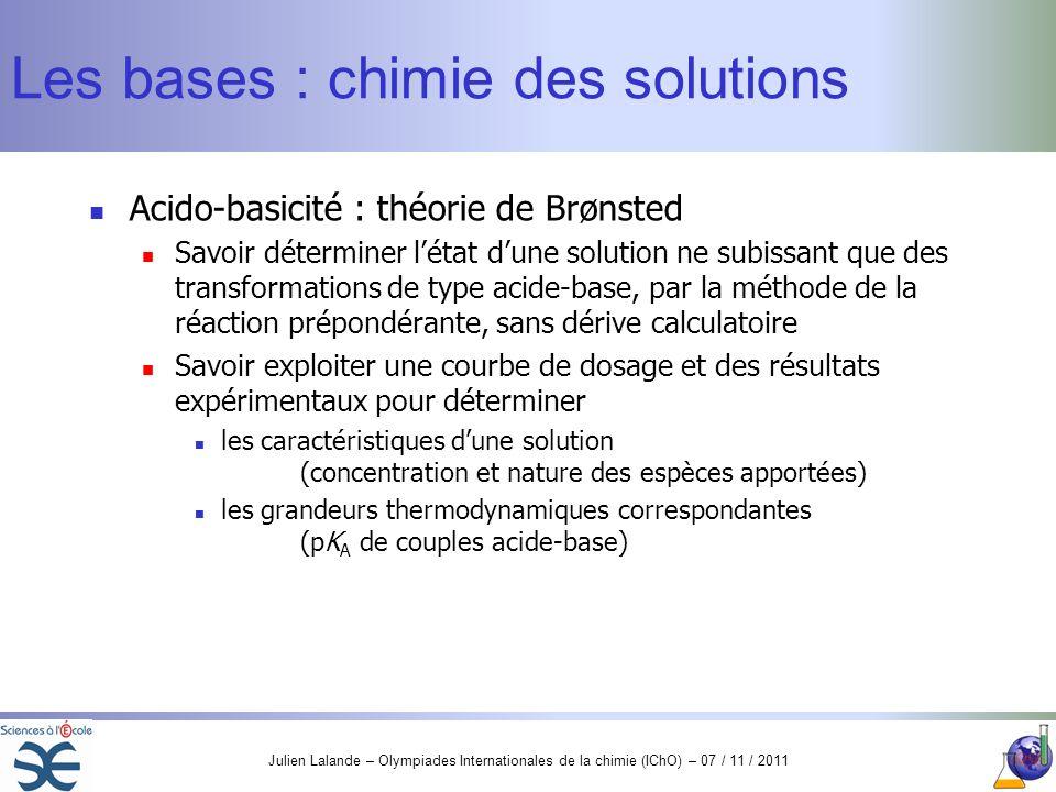 Julien Lalande – Olympiades Internationales de la chimie (IChO) – 07 / 11 / 2011 Les bases : chimie des solutions Acido-basicité : théorie de Brønsted
