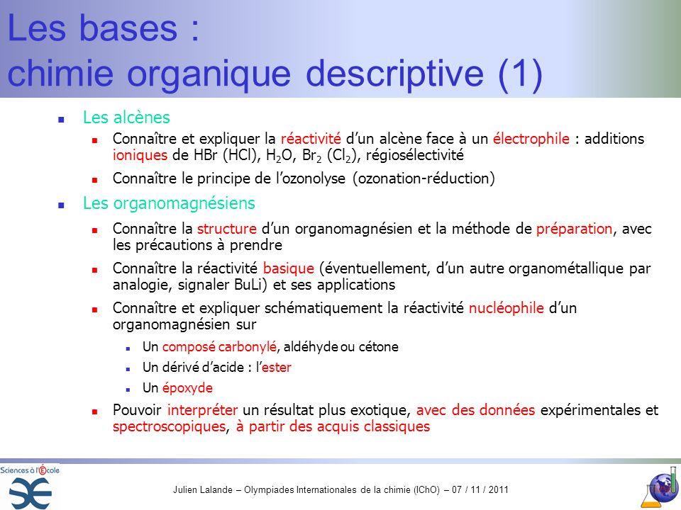 Julien Lalande – Olympiades Internationales de la chimie (IChO) – 07 / 11 / 2011 Les bases : chimie organique descriptive (1) Les alcènes Connaître et