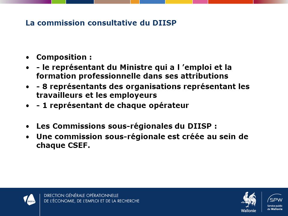 La commission consultative du DIISP Composition : - le représentant du Ministre qui a l emploi et la formation professionnelle dans ses attributions - 8 représentants des organisations représentant les travailleurs et les employeurs - 1 représentant de chaque opérateur Les Commissions sous-régionales du DIISP : Une commission sous-régionale est créée au sein de chaque CSEF.