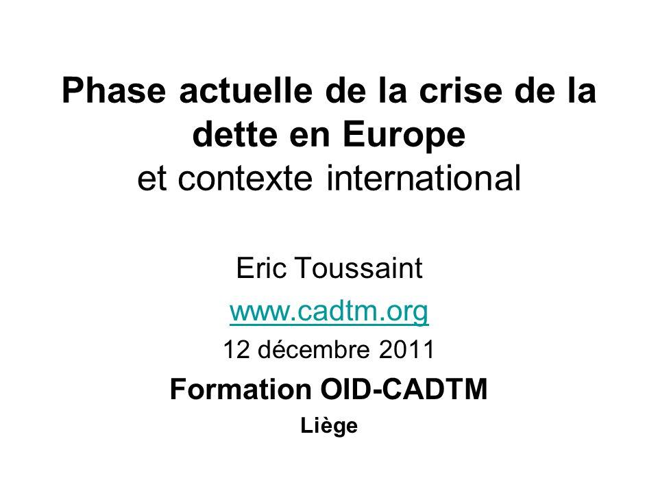 Phase actuelle de la crise de la dette en Europe et contexte international Eric Toussaint www.cadtm.org 12 décembre 2011 Formation OID-CADTM Liège