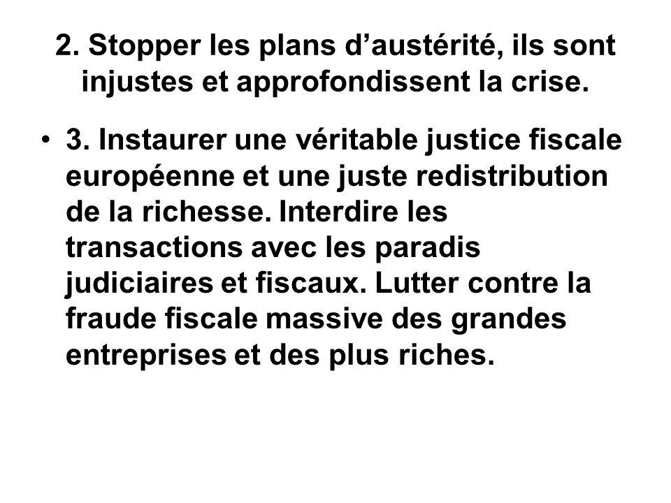 2. Stopper les plans daustérité, ils sont injustes et approfondissent la crise. 3. Instaurer une véritable justice fiscale européenne et une juste red