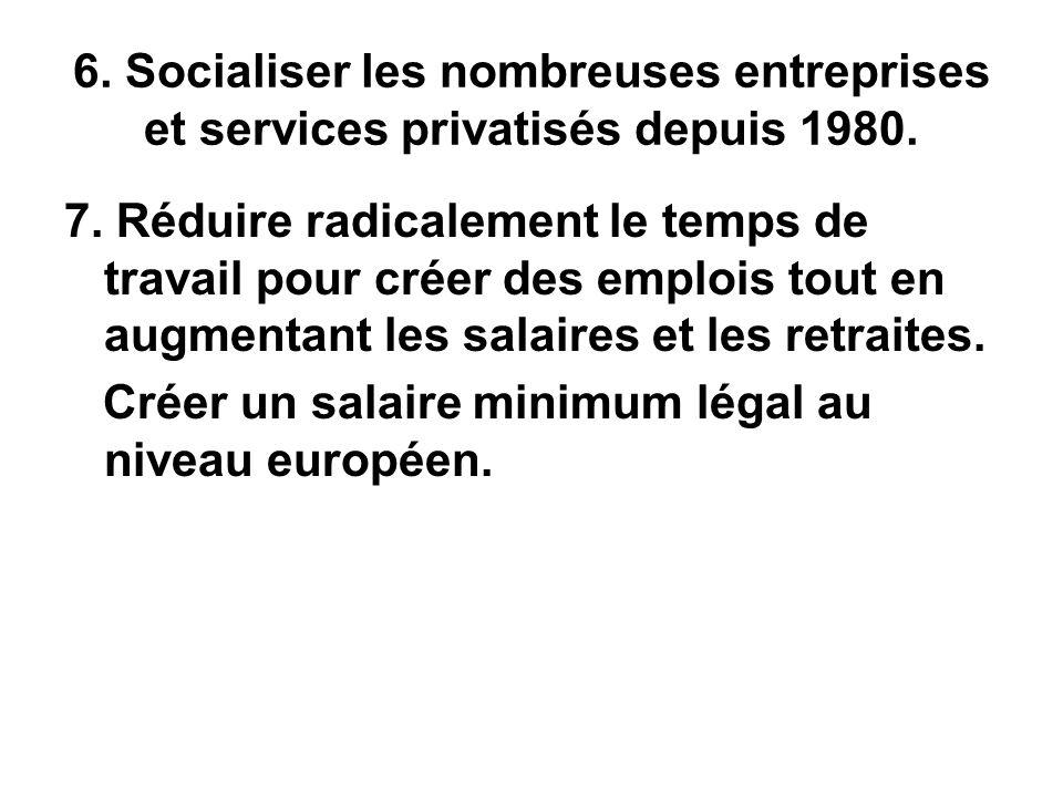 6. Socialiser les nombreuses entreprises et services privatisés depuis 1980. 7. Réduire radicalement le temps de travail pour créer des emplois tout e