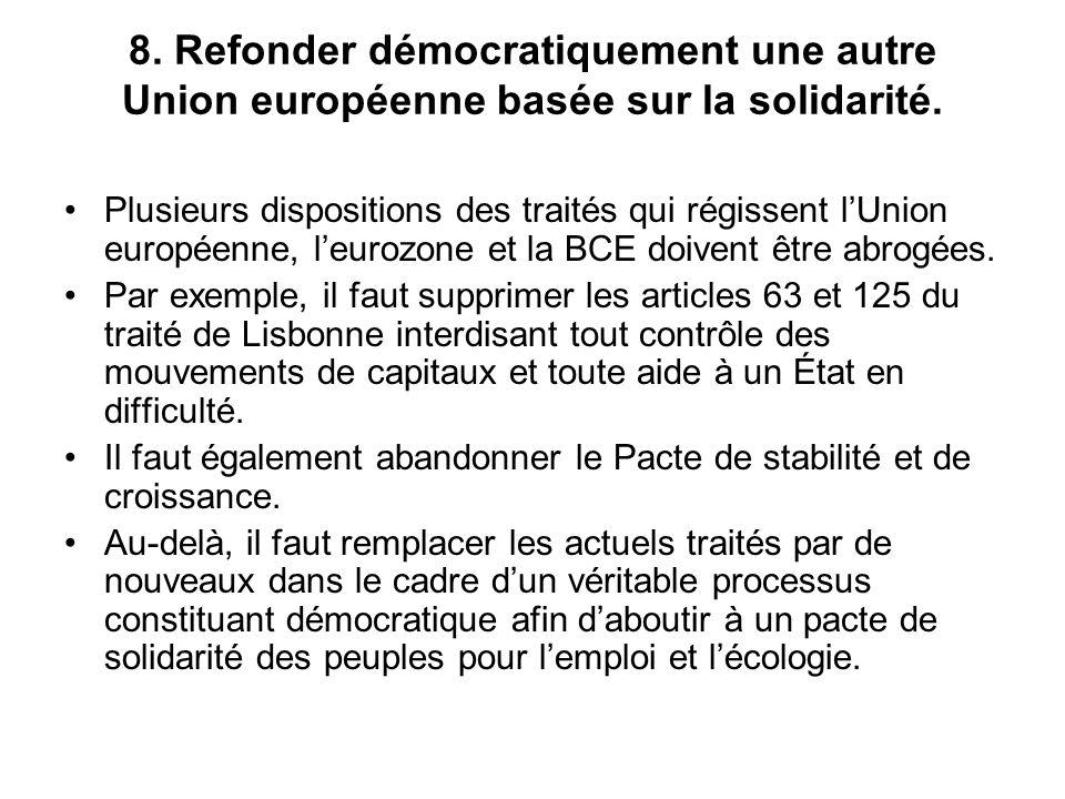 8. Refonder démocratiquement une autre Union européenne basée sur la solidarité. Plusieurs dispositions des traités qui régissent lUnion européenne, l
