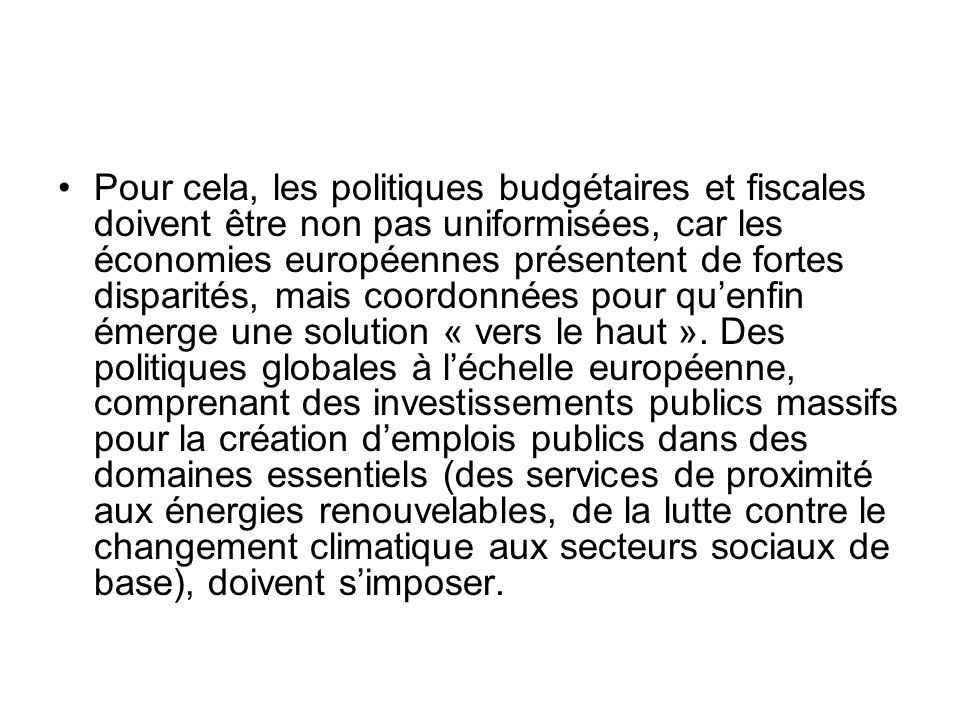 Pour cela, les politiques budgétaires et fiscales doivent être non pas uniformisées, car les économies européennes présentent de fortes disparités, ma